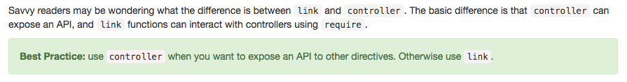 Savvy readers may be wondering what the difference is between link and controller. The basic difference is that controller can expose an API, and link functions can interact with controllers using require. Best Practice: use controller when you want to expose an API to other directives. Otherwise use link.